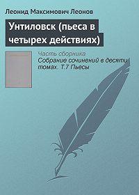 Леонид Максимович Леонов - Унтиловск (пьеса в четырех действиях)