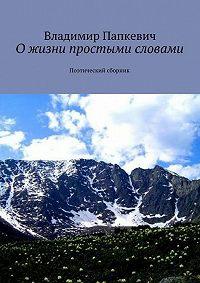 Владимир Папкевич - Ожизни простыми словами. Поэтический сборник