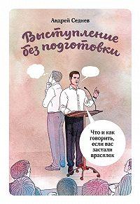 Андрей Седнев -Выступление без подготовки. Что и как говорить, если вас застали врасплох