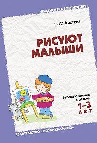 Е. Ю. Кихтева -Рисуют малыши. Игровые занятия с детьми 1-3 лет