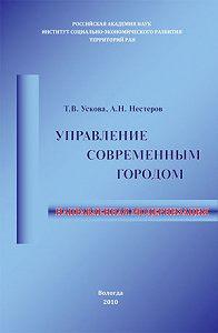 Т. В. Ускова, А. Н. Нестеров - Управление современным городом: направленная модернизация