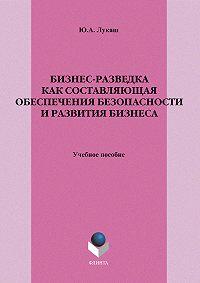 Юрий Александрович Лукаш -Бизнес-разведка как составляющая обеспечения безопасности и развития бизнеса. Учебное пособие