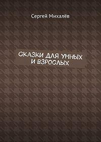 Сергей Михалёв -Сказки для умных и взрослых