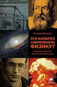 Геннадий Горелик -Кто изобрел современную физику? От маятника Галилея до квантовой гравитации