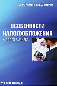 Малик Газалиев, Владимир Осипов - Особенности налогообложения малого бизнеса