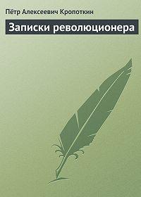 Петр Алексеевич Кропоткин -Записки революционера