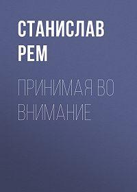 Станислав Рем -Принимая во внимание