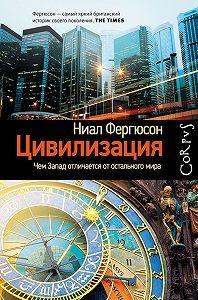 Ниал Фергюсон -Цивилизация. Чем Запад отличается от остального мира