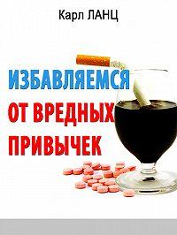Карл Ланц - Избавляемся от вредных привычек