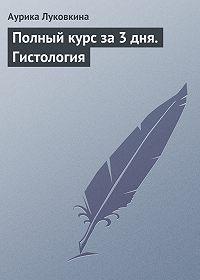 Аурика Луковкина - Полный курс за 3 дня. Гистология