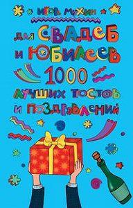 Игорь Георгиевич Мухин -Для свадеб и юбилеев. 1000 лучших тостов и поздравлений