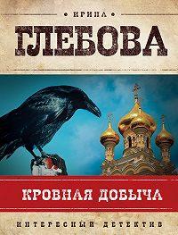Ирина Глебова - Кровная добыча