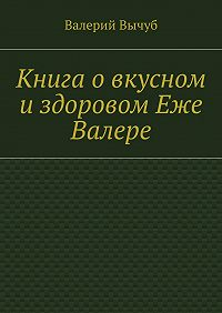 Валерий Вычуб - Книга овкусном издоровом Еже Валере