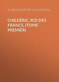 Anne Beaufort d'Hautpoul -Childéric, Roi des Francs, (tome premier)