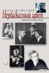 Николай Любимов - Неувядаемый цвет. Книга воспоминаний. Том3