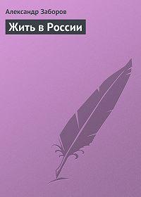 Александр Заборов - Жить в России