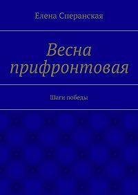 Елена Сперанская -Весна прифронтовая. Шаги победы
