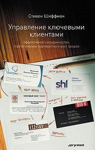Стефан Шиффман -Управление ключевыми клиентами. Эффективное сотрудничество, стратегическое партнерство и рост продаж