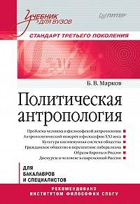 Борис Васильевич Марков -Политическая антропология. Учебник для вузов