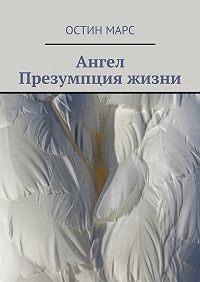 Остин Марс -Ангел. Презумпция жизни