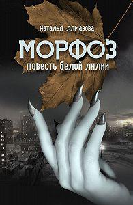 Наталья Алмазова - Морфоз. Повесть белой лилии