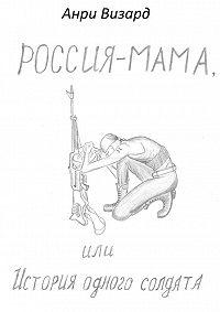 Анри Визард -Россия-мама, или История одного солдата. Повесть