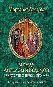 Маргарет Джордж -Между ангелом и ведьмой. Генрих VIII и шесть его жен