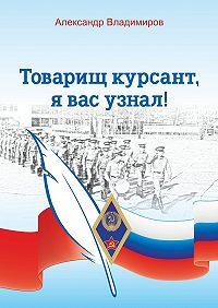 Александр Владимиров - Товарищ курсант, я вас узнал! Рассказы