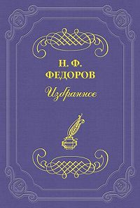 Николай Федоров - Супраморализм, или Всеобщий синтез (т. е. всеобщее объединение)