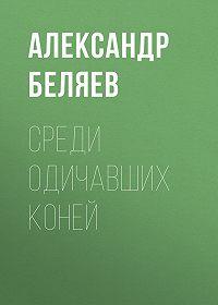 Александр Беляев -Среди одичавших коней