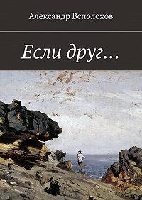 Александр Всполохов -Если друг…