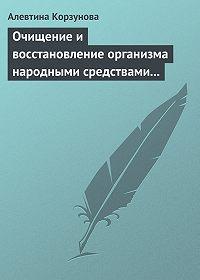 Алевтина Корзунова -Очищение и восстановление организма народными средствами при заболевании суставов