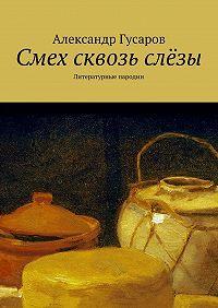 Александр Гусаров -Смех сквозь слёзы. Литературные пародии