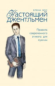 Елена Вос -Настоящий джентльмен. Правила современного этикета для мужчин