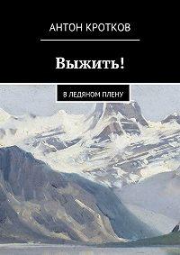 Антон Кротков, Антон Кротков - Выжить! В ледяном плену