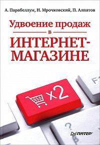 Николай Мрочковский, Андрей Парабеллум, Петр Алпатов - Удвоение продаж в интернет-магазине