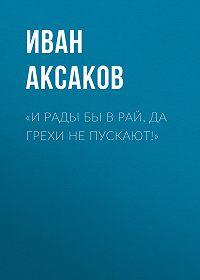Иван Аксаков -«И рады бы в рай, да грехи не пускают!»
