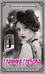 Глафира Глебова -Красота, которая убивает