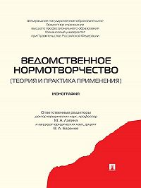 Коллектив авторов - Ведомственное нормотворчество (теория и практика применения). Монография