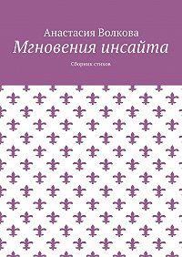 Анастасия Волкова -Мгновения инсайта. Сборник стихов