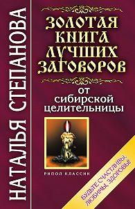 Наталья Ивановна Степанова -Золотая книга лучших заговоров от сибирской целительницы