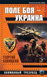 Георгий Савицкий -Поле боя – Украина. Сломанный трезубец
