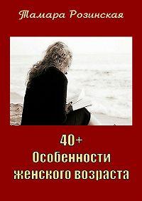 Тамара Розинская -40+. Особенности женского возраста