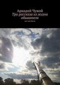 Аркадий Чужой -Три рассказа изжизни обывателя. Всё какбыло