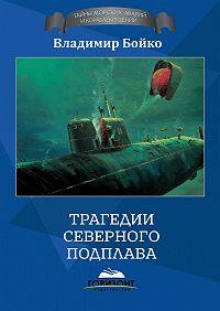 Владимир Бойко - Трагедии Северного Подплава