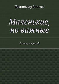 Владимир Болгов -Маленькие, новажные. Стихи для детей
