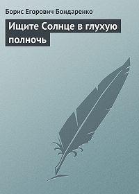 Борис Бондаренко -Ищите Солнце в глухую полночь