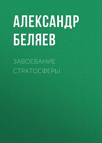 Александр Беляев -Завоевание стратосферы