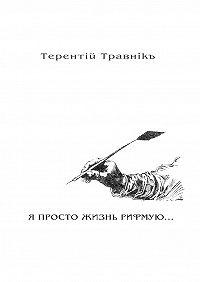 Терентiй Травнiкъ -Я ПРОСТО ЖИЗНЬ РИФМУЮ. Книга 3. Изцикла «Белокнижье»
