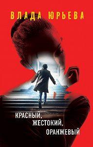 Влада Юрьева -Красный, жестокий, оранжевый